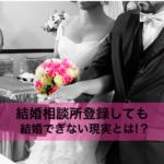 【注目】結婚相談所に登録しても結婚できない現実